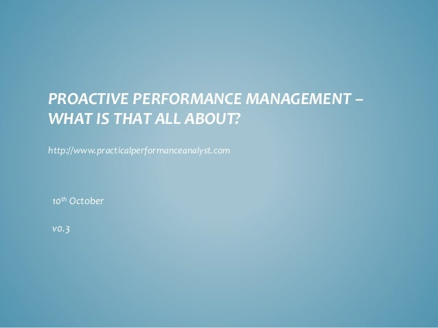 PROACTIVE PERFORMANCE MANAGEMENT – WHAT IS THAT ALL ABOUT?  10thOctober  v0.3  http://www.practicalperformanceanalyst.com