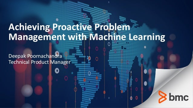 Achieving Proactive Problem Management with Machine Learning Deepak Poornachandra Technical Product Manager