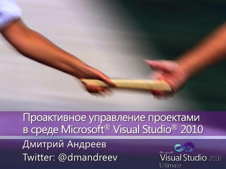 Проактивное управление проектами в средеMicrosoft® Visual Studio®2010<br />Дмитрий Андреев<br />Twitter: @dmandreev<br />