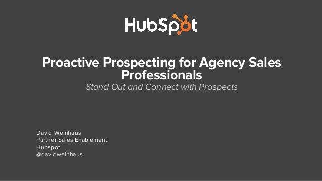 Proactive Prospecting for Agency Sales Professionals Stand Out and Connect with Prospects David Weinhaus Partner Sales Ena...