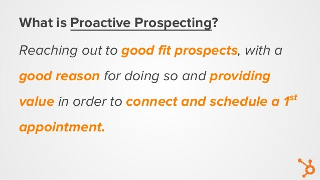 What is Proactive Prospecting? Reaching out to good fit prospects, with a good reason for doing so and providing value in ...
