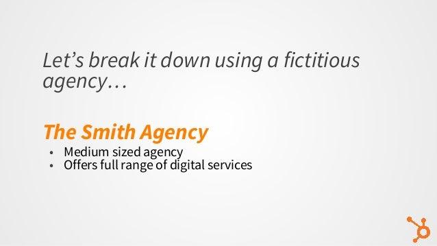 Let's break it down using a fictitious agency… The Smith Agency • Medium sized agency • Offers full range of digital servi...
