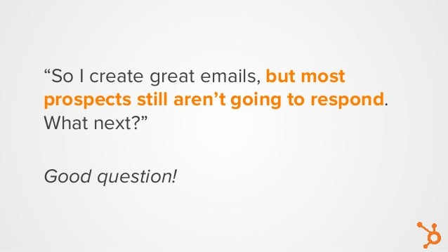 """Good question! """"So I create great emails, but most prospects still aren't going to respond. What next?"""""""