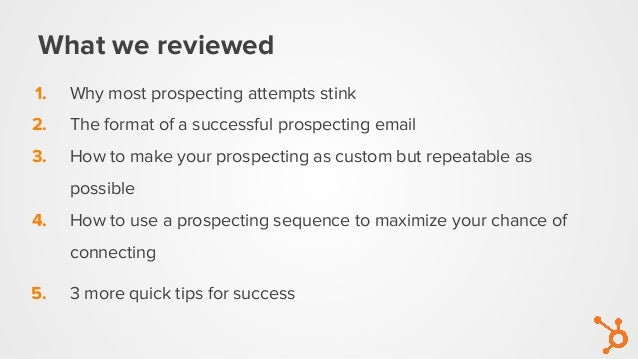 What we reviewed 1. Why most prospecting attempts stink 2. The format of a successful prospecting email 3. How to make you...