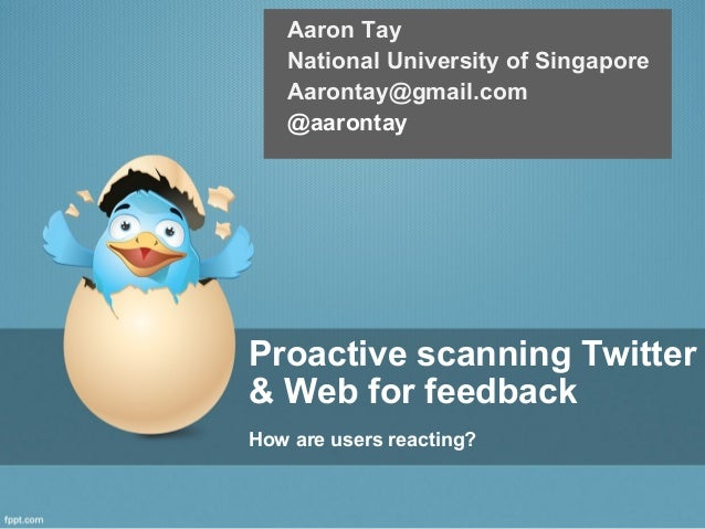 Proactive scanning Twitter & Web for feedback How are users reacting? Aaron Tay National University of Singapore Aarontay@...