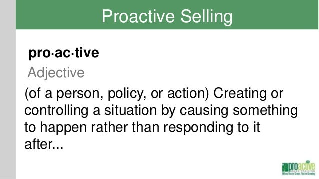 Proactive Selling pro·ac·tive Adjective(of a person, policy, or action) Creating orcontrolling a situation by causing some...