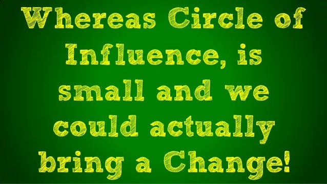 Whereas Circle ofInfluence, issmall and wecould actuallybring a Change!