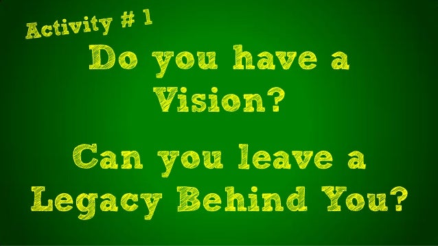 Do you have aVision?Can you leave aLegacy Behind You?