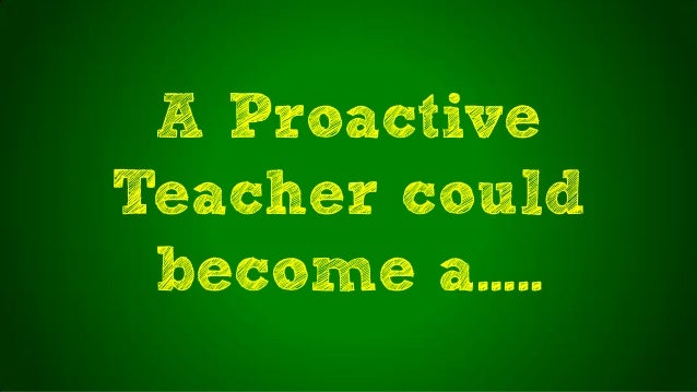 A ProactiveTeacher couldbecome a…..