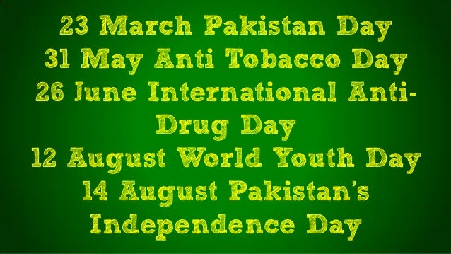 23 March Pakistan Day31 May Anti Tobacco Day26 June International Anti-Drug Day12 August World Youth Day14 August Pakistan...