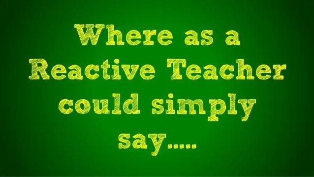 Where as aReactive Teachercould simplysay…..