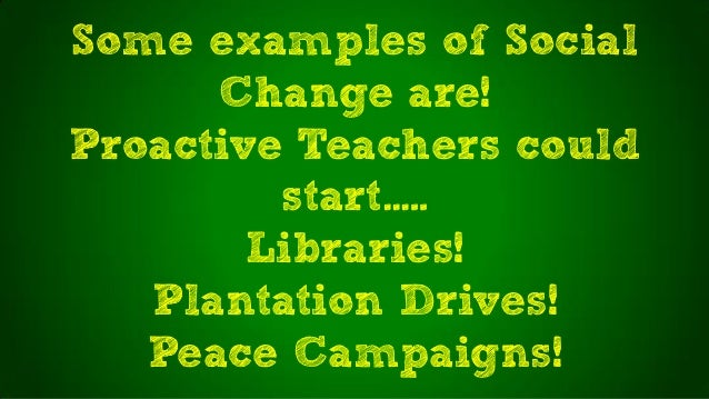 Some examples of SocialChange are!Proactive Teachers couldstart…..Libraries!Plantation Drives!Peace Campaigns!