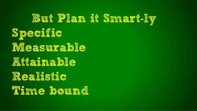 But Plan it Smart-lySpecificMeasurableAttainableRealisticTime bound
