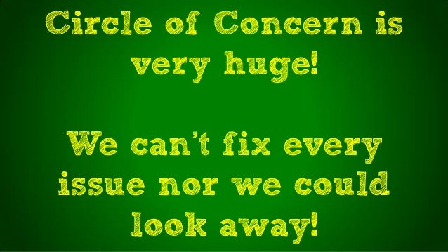 Circle of Concern isvery huge!We can't fix everyissue nor we couldlook away!