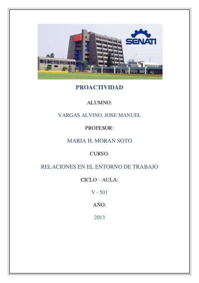 PROACTIVIDAD ALUMNO: VARGAS ALVINO, JOSE MANUEL PROFESOR: MARIA H. MORAN SOTO CURSO: RELACIONES EN EL ENTORNO DE TRABAJO C...