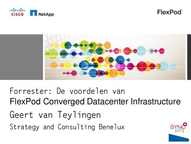 Forrester: De voordelen van FlexPod Converged Datacenter Infrastructure Geert van Teylingen Strategy and Consulting Benelux
