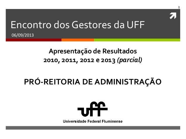  1 Encontro dos Gestores da UFF 06/09/2013 PRÓ-REITORIA DE ADMINISTRAÇÃO Apresentação de Resultados 2010, 2011, 2012 e 20...