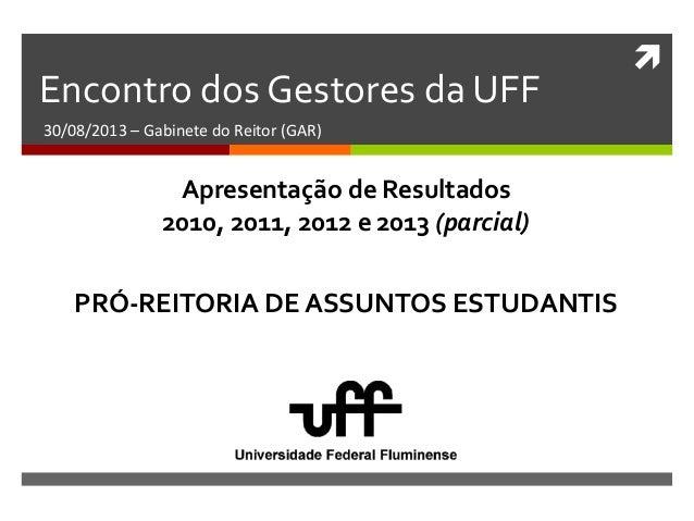  Encontro dos Gestores da UFF 30/08/2013 – Gabinete do Reitor (GAR) PRÓ-REITORIA DE ASSUNTOS ESTUDANTIS Apresentação de R...