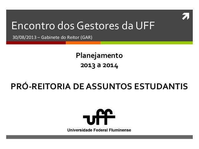  Encontro dos Gestores da UFF 30/08/2013 – Gabinete do Reitor (GAR) PRÓ-REITORIA DE ASSUNTOS ESTUDANTIS Planejamento 2013...