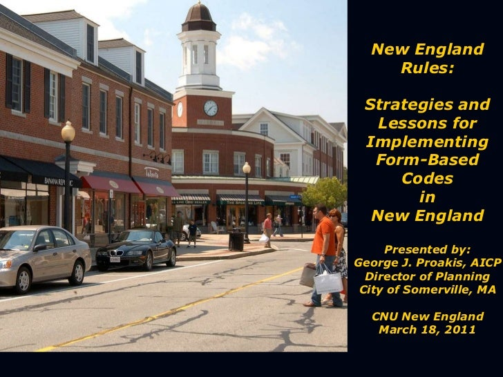 New England Rules: Strategies and Lessons for Implementing Form-Based Codes in New England Presented by: George J. Proakis...