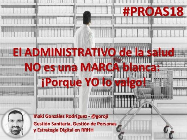 #PROAS18 Iñaki González Rodríguez - @goroji Gestión Sanitaria, Gestión de Personas y Estrategia Digital en RRHH El ADMINIS...