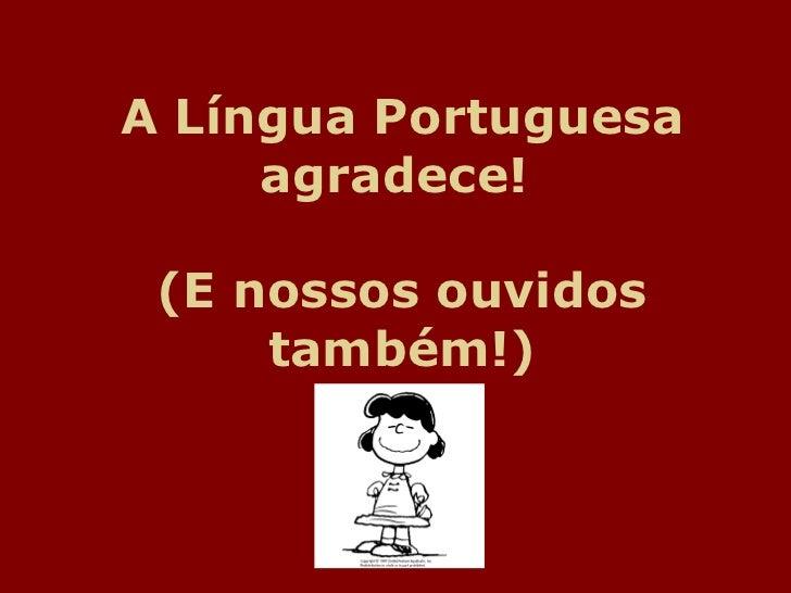 A Língua Portuguesa agradece!  (E nossos ouvidos também!)