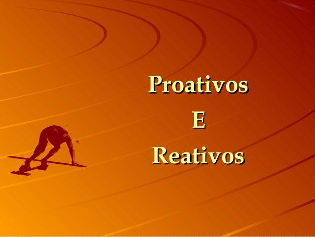 ProativosProativos EE ReativosReativos