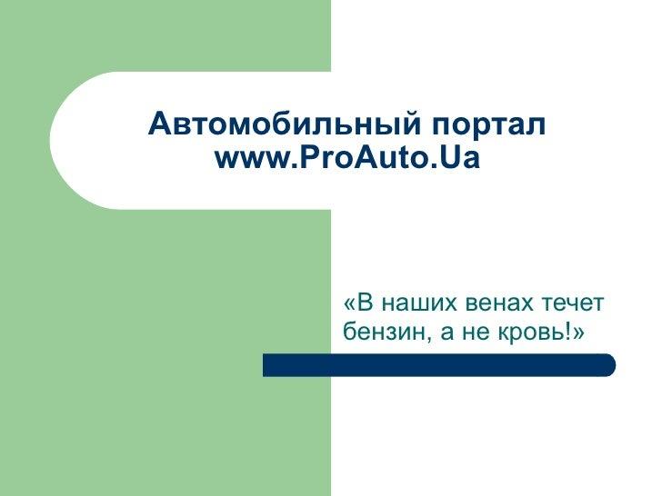Автомобильный портал  www.ProAuto.Ua «В наших венах течет бензин, а не кровь!»