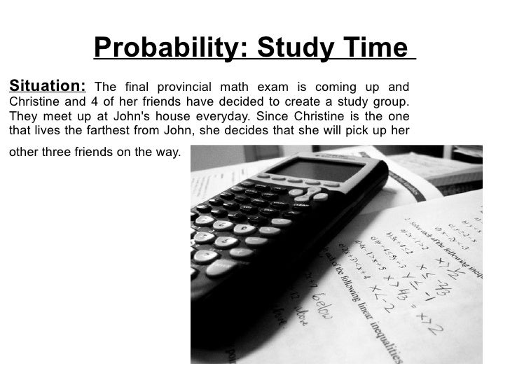 Probability: Study Time Situation:       The final provincial math exam is coming up and Christine and 4 of her friends ha...