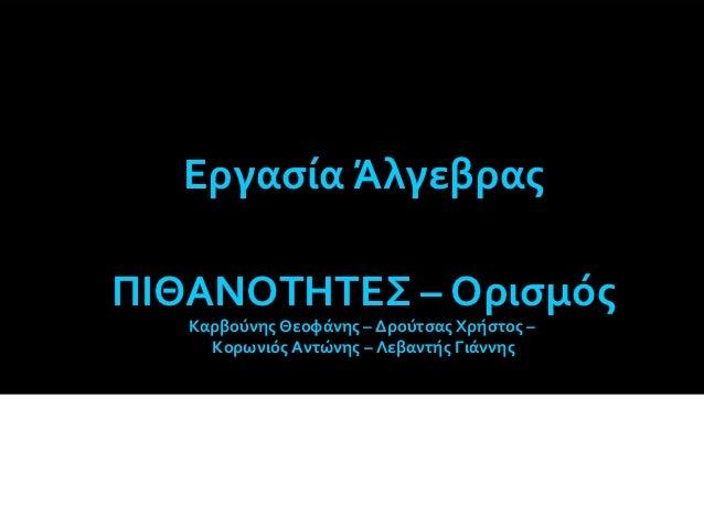 Εργασία ΆλγεβραςΠΙΘΑΝΟΤΗΤΕΣ – Ορισμός   Καρβούνης Θεοφάνης – Δρούτσας Χρήστος –     Κορωνιός Αντώνης – Λεβαντής Γιάννης