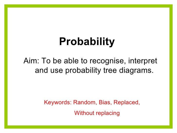 Probability  Aim: To be able to recognise, interpret  and use probability tree diagrams. Keywords: Random, Bias, Replaced,...