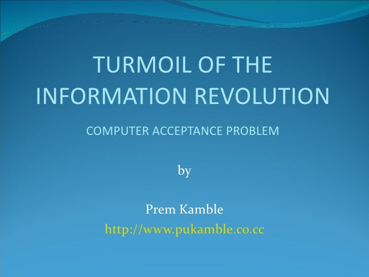 by Prem Kamble http://www.pukamble.co.cc TURMOIL OF THE INFORMATION REVOLUTION COMPUTER ACCEPTANCE PROBLEM