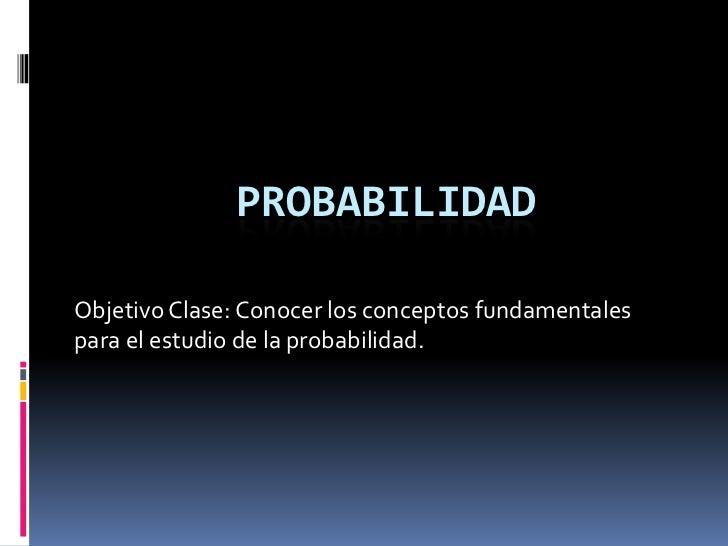 PROBABILIDADObjetivo Clase: Conocer los conceptos fundamentalespara el estudio de la probabilidad.