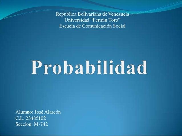 """Republica Bolivariana de Venezuela Universidad """"Fermín Toro"""" Escuela de Comunicación Social Alumno: José Alarcón C.I.: 234..."""