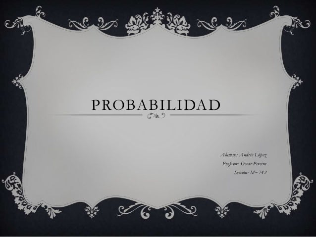 PROBABILIDAD Alumno: Andrés López Profesor: Oscar Pereira Sección: M~742