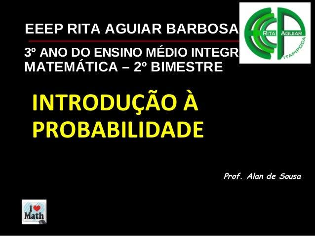 3º ANO DO ENSINO MÉDIO INTEGRADO MATEMÁTICA – 2º BIMESTRE INTRODUÇÃO À PROBABILIDADE Prof. Alan de Sousa EEEP RITA AGUIAR ...