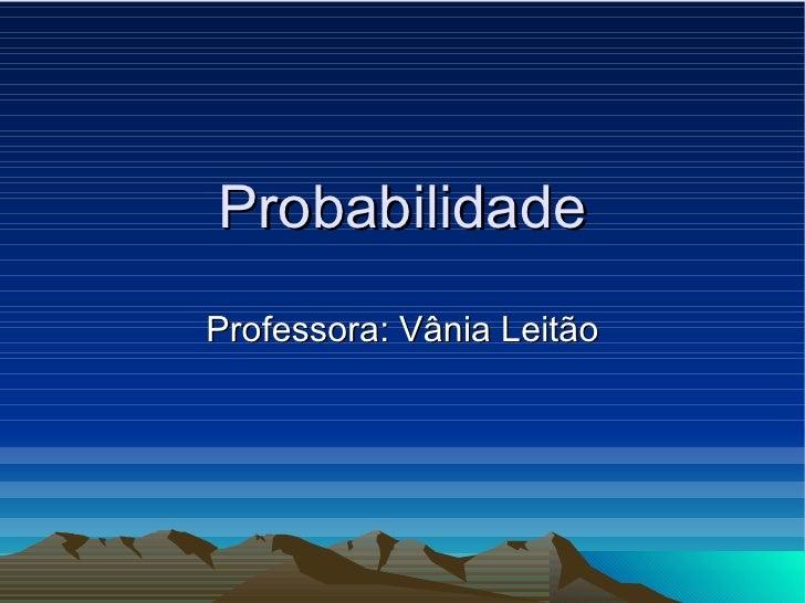 Probabilidade Professora: Vânia Leitão