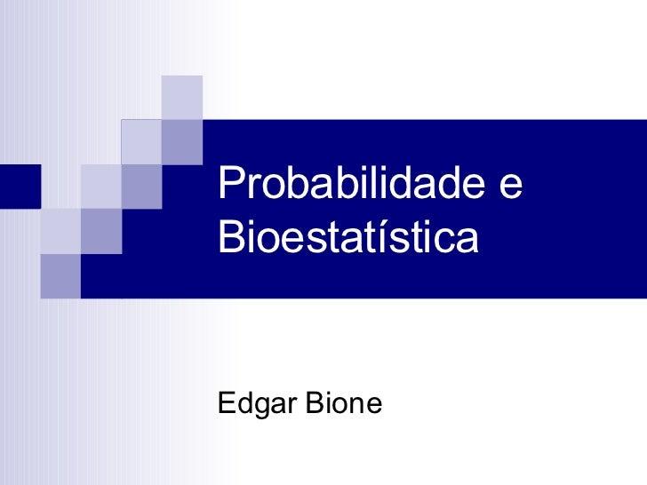 Probabilidade e Bioestatística Edgar Bione