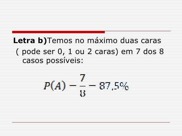 <ul><li>Letra b) Temos no máximo duas caras </li></ul><ul><li>( pode ser 0, 1 ou 2 caras) em 7 dos 8 casos possíveis: </li...