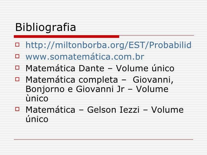 Bibliografia <ul><li>http://miltonborba.org/EST/Probabilidades.pdf </li></ul><ul><li>www.somatemática.com.br </li></ul><ul...
