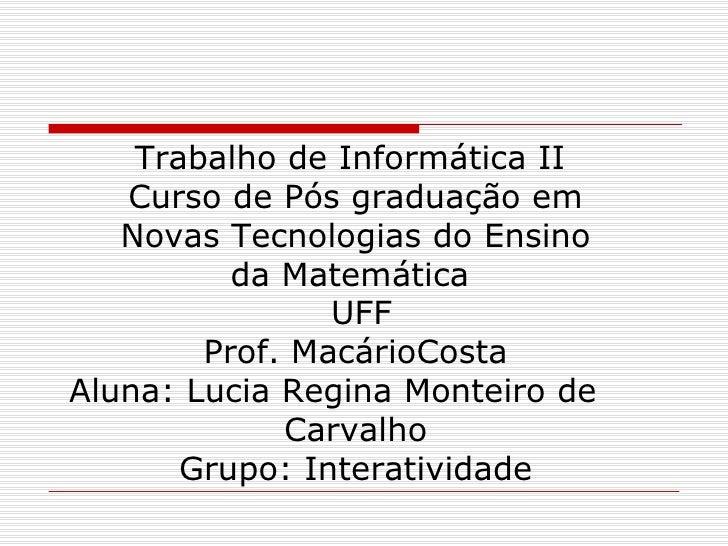 Trabalho de Informática II  Curso de Pós graduação em  Novas Tecnologias do Ensino  da Matemática   UFF Prof. MacárioCosta...