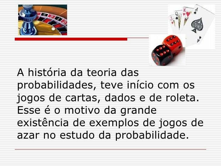 A história da teoria das probabilidades, teve início com os jogos de cartas, dados e de roleta. Esse é o motivo da grande ...