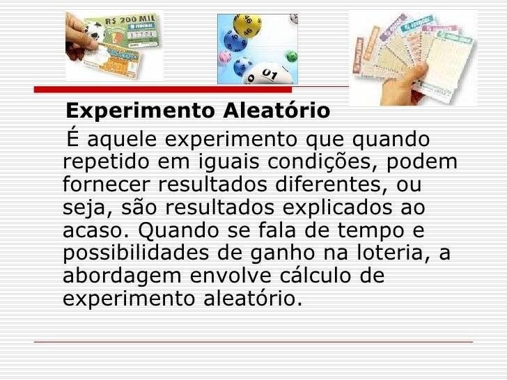 <ul><li>Experimento Aleatório </li></ul><ul><li> É aquele experimento que quando repetido em iguais condições, podem fo...