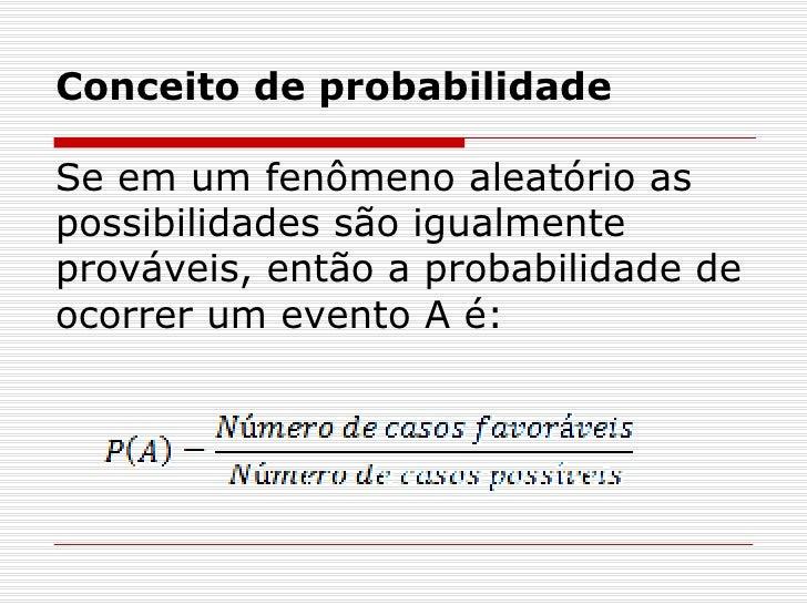 Conceito de probabilidade Se em um fenômeno aleatório as possibilidades são igualmente prováveis, então a probabilidade de...