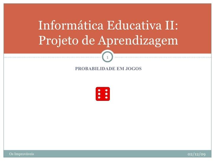 <ul><li>PROBABILIDADE EM JOGOS </li></ul>Informática Educativa II: Projeto de Aprendizagem Os Improváveis 02/12/09