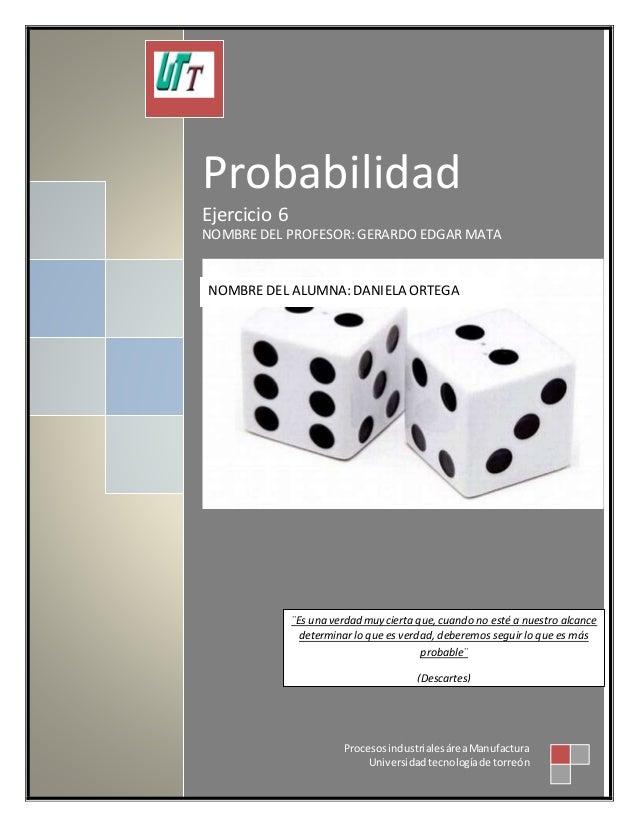 Probabilidad Ejercicio 6 NOMBRE DEL PROFESOR: GERARDO EDGARMATA ProcesosindustrialesáreaManufactura Universidadtecnologíad...