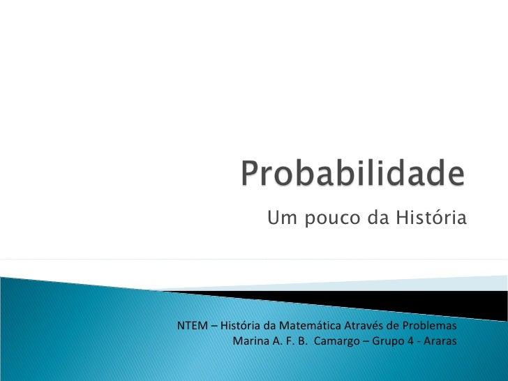 Um pouco da História NTEM – História da Matemática Através de Problemas Marina A. F. B.  Camargo – Grupo 4 - Araras