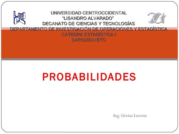 """Ing. Greiza Lucena PROBABILIDADES UNIVERSIDAD CENTROCCIDENTAL """"LISANDRO ALVARADO""""  DECANATO DE CIENCIAS Y TECNOLOGÍAS DEPA..."""