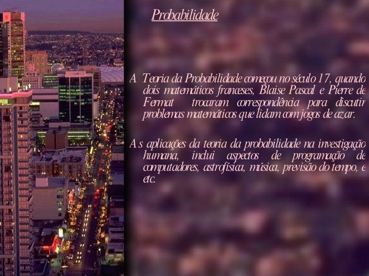 Probabilidade <ul><li>A Teoria da Probabilidade começou no século 17, quando dois matemáticos franceses, Blaise Pascal e P...