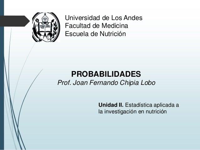 Universidad de Los Andes Facultad de Medicina Escuela de Nutrición PROBABILIDADES Prof. Joan Fernando Chipia Lobo Unidad I...